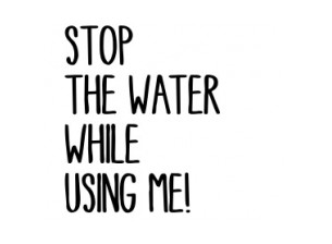 Stop the Water While Using Me